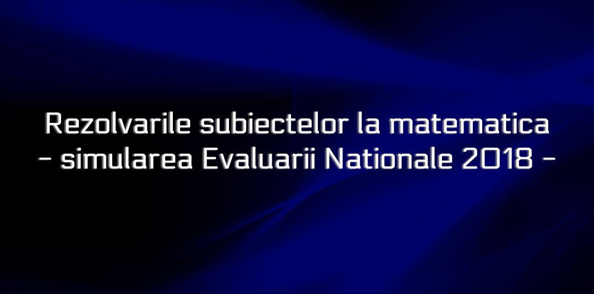 Rezolvari subiecte simulare Evaluare Nationala 2018 - proba la matematica