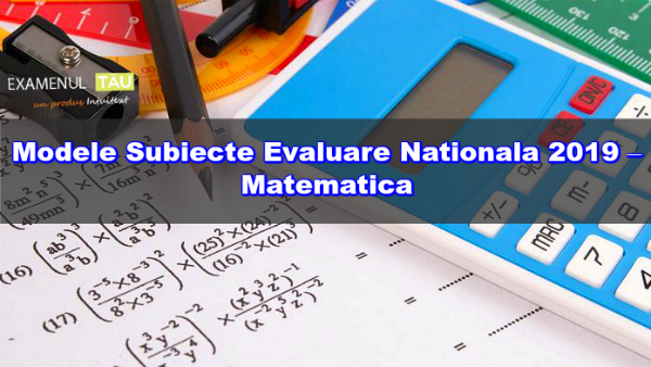 Modele Subiecte Evaluare Nationala 2019 – Matematica